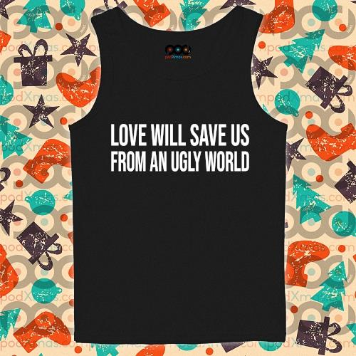 Love will save us from an ugly world s tank-top