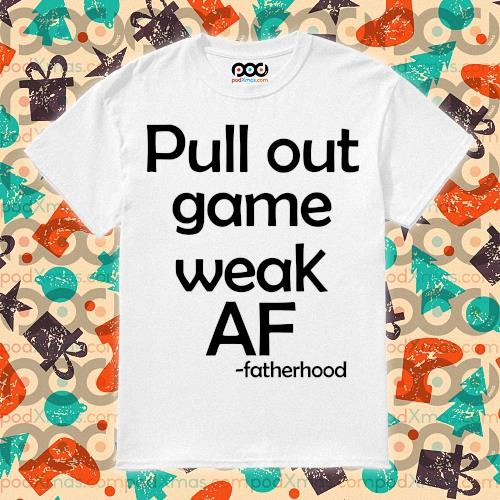 Pull out game weak AF -fatherhood shirt