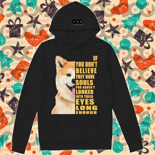 Shiba If you don't believe they have souls s hoodie