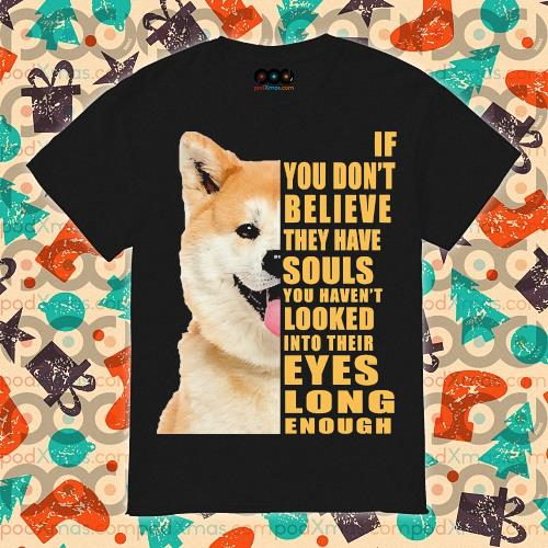 Shiba If you don't believe they have souls shirt