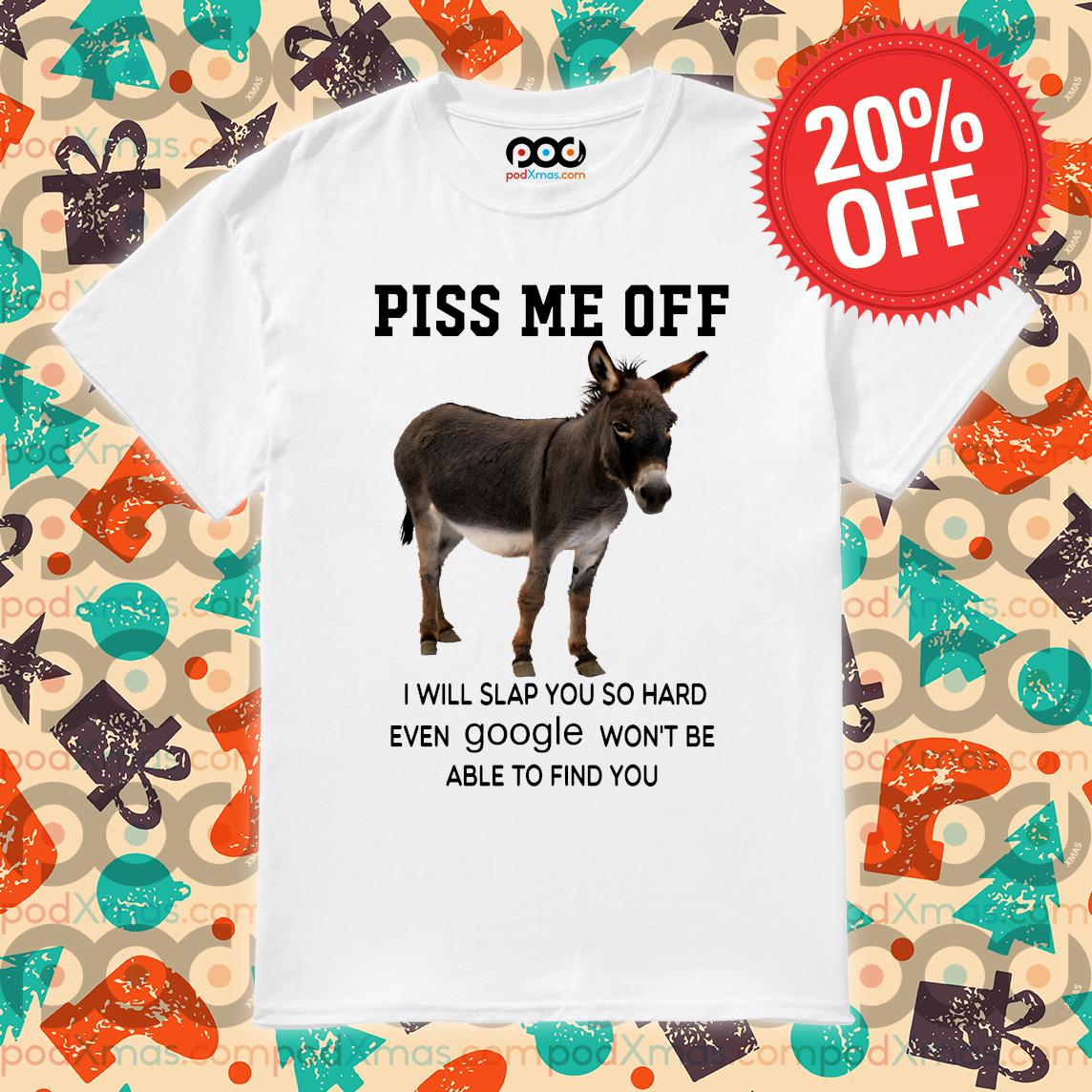 Donkey piss me off I will slap you so hard even google won't be able to find you shirt