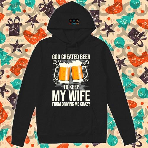 God created beer to keep My wife from driving me crazy s hoodie