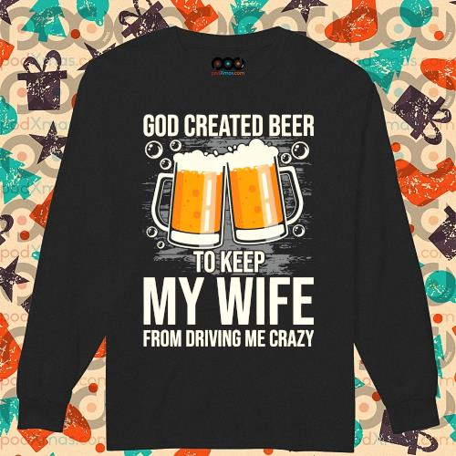 God created beer to keep My wife from driving me crazy s longsleeved
