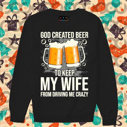 God created beer to keep My wife from driving me crazy s sweater