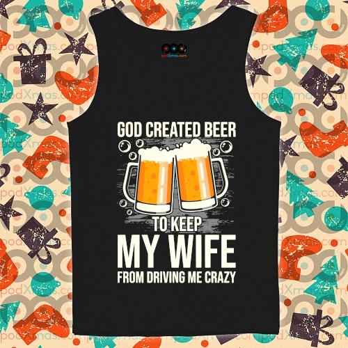 God created beer to keep My wife from driving me crazy s tank-top