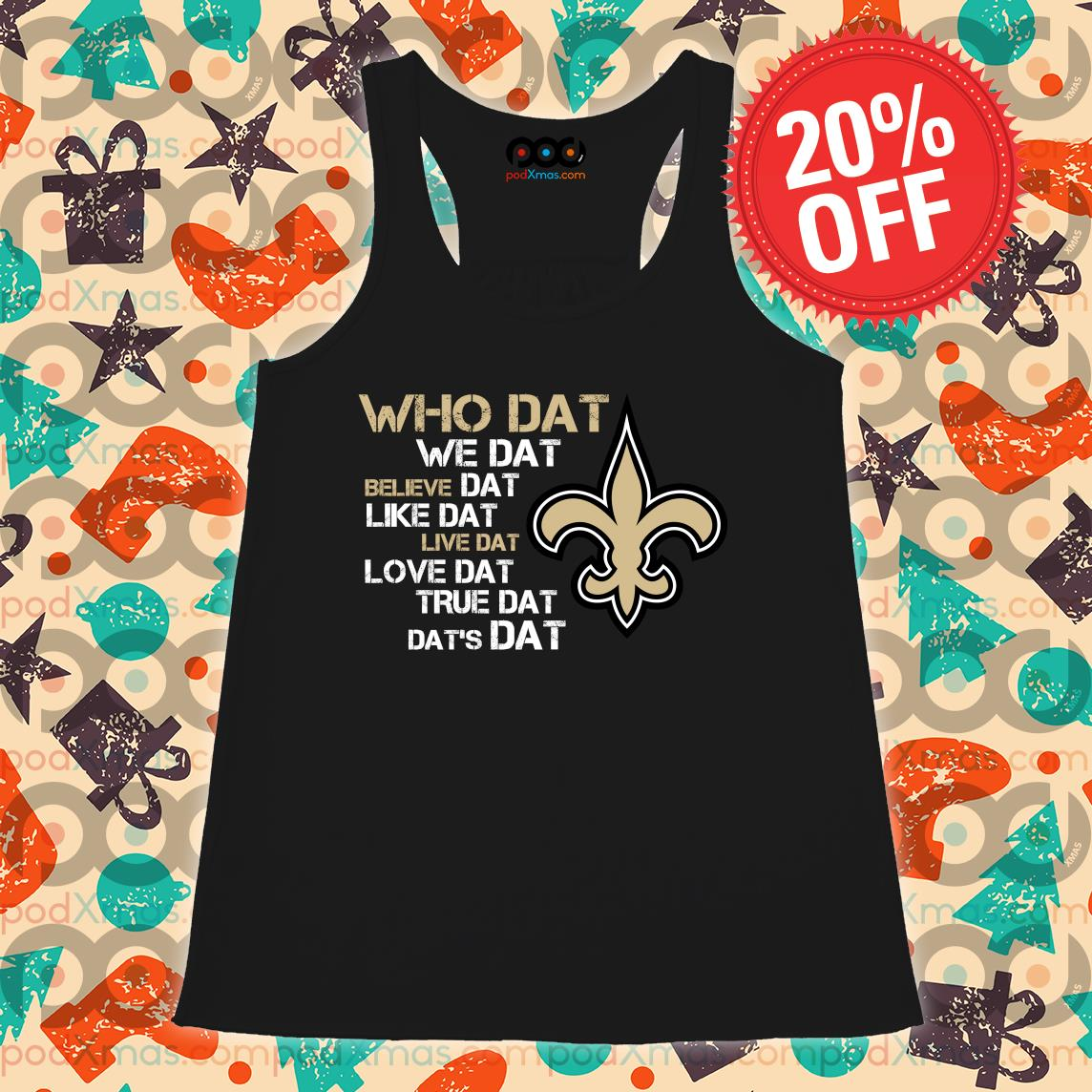 New Orleans Saints who dat we dat believe dat dat's dat s Flowy tank PODxmas den