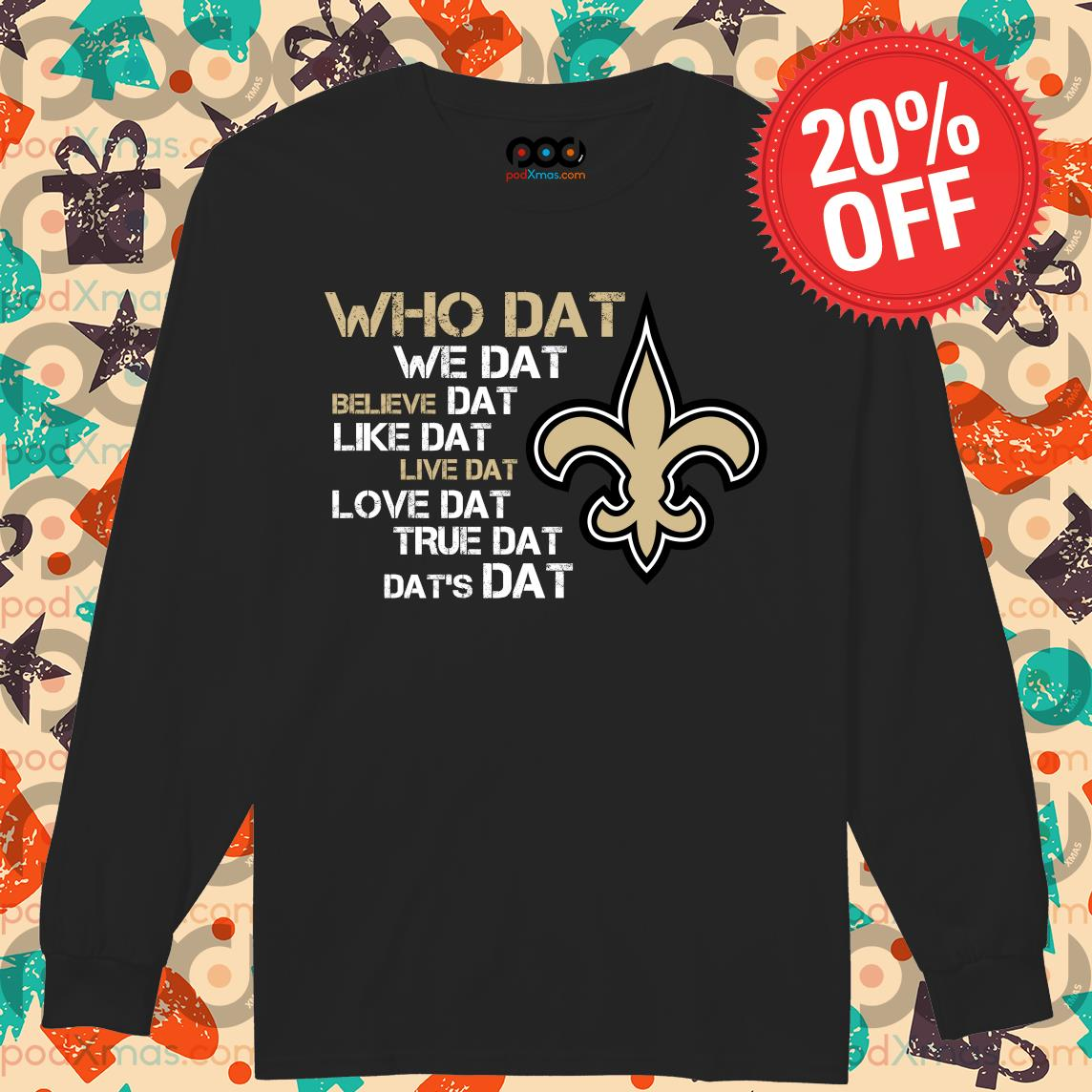 New Orleans Saints who dat we dat believe dat dat's dat s Longsleeved PODxmas den