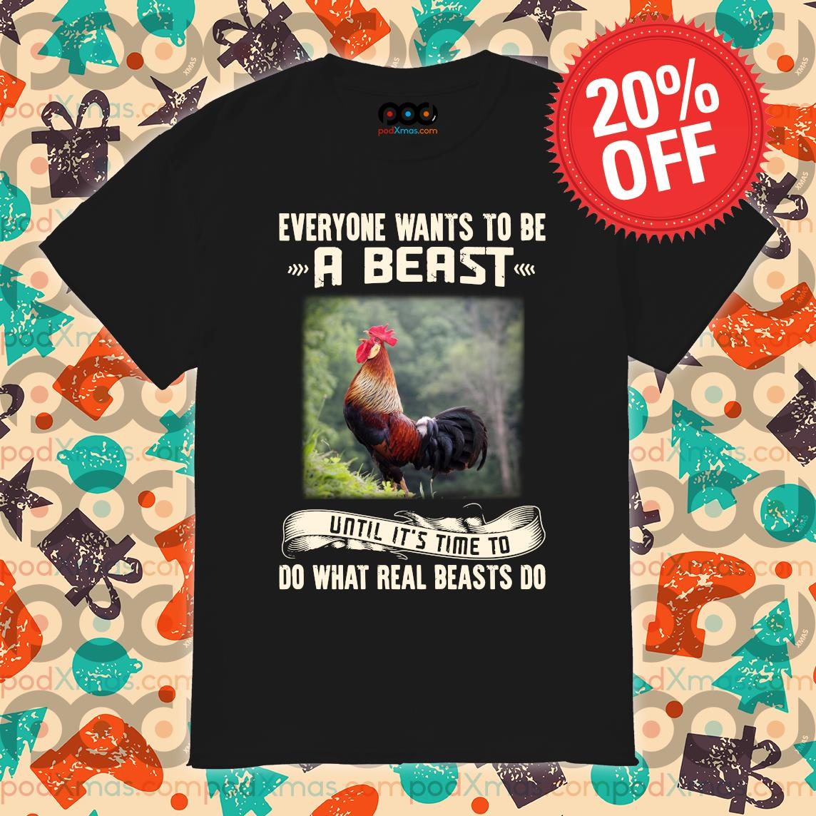 Rooster Everyone wants to be a beast until it's time to do what real beast's do shirt