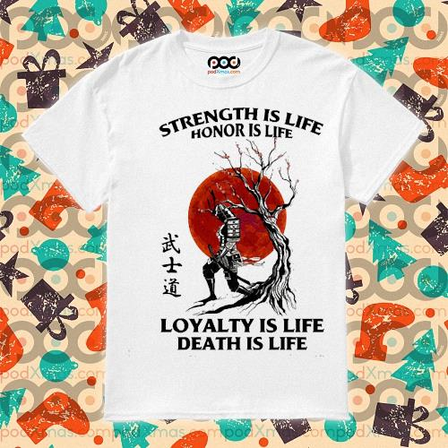 Samurai strength is life honor is life loyalty is life death is life shirt