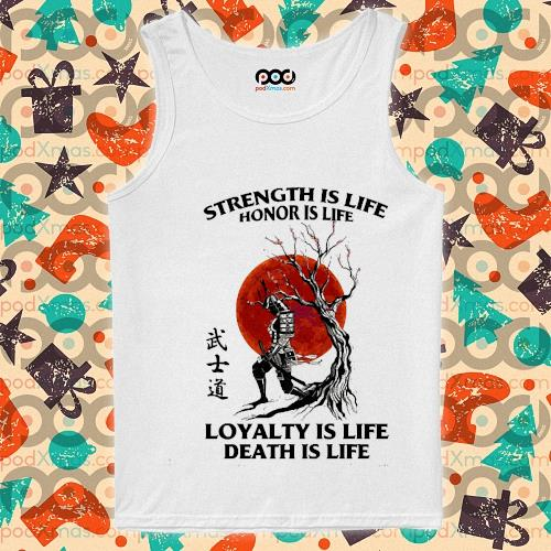 Samurai strength is life honor is life loyalty is life death is life s tank-top