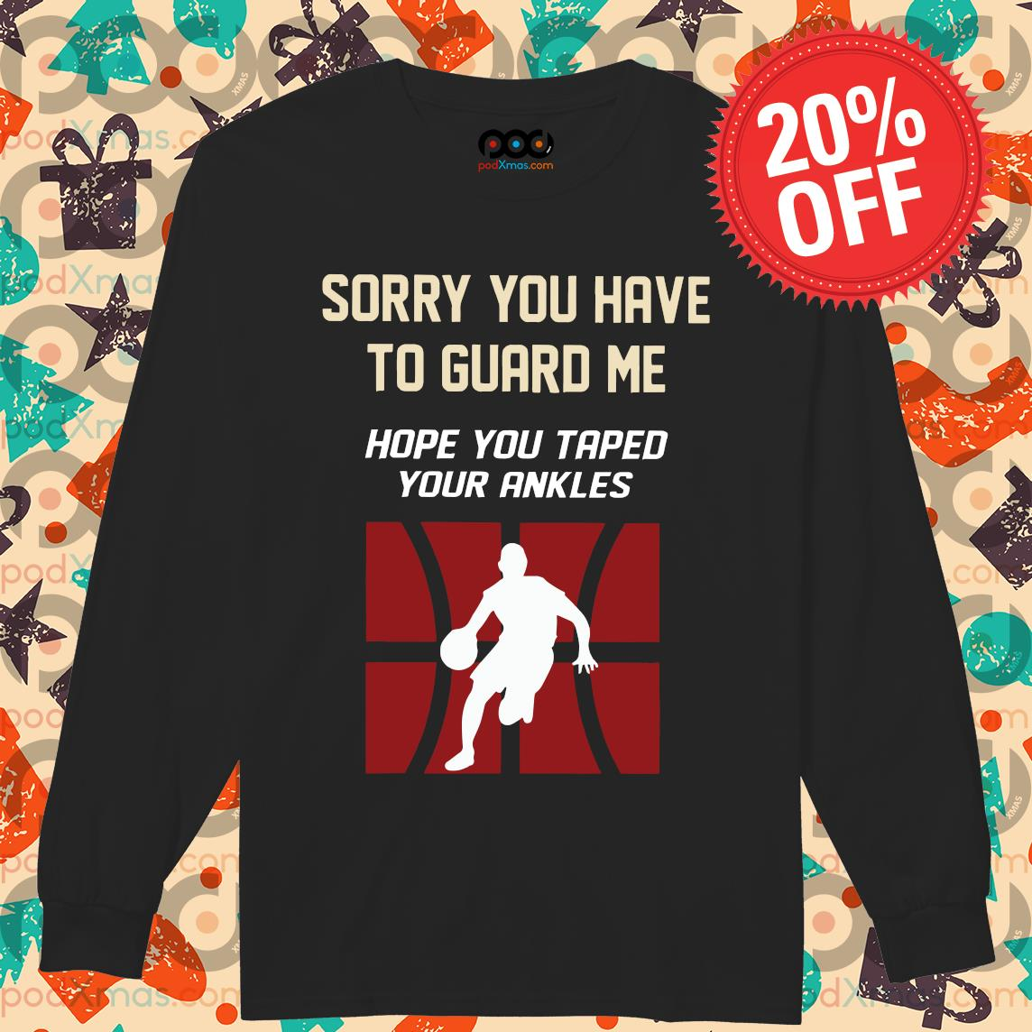 Sorry You Have To Guard Me Hope You Taped Your Ankles Basketball s Longsleeved PODxmas den
