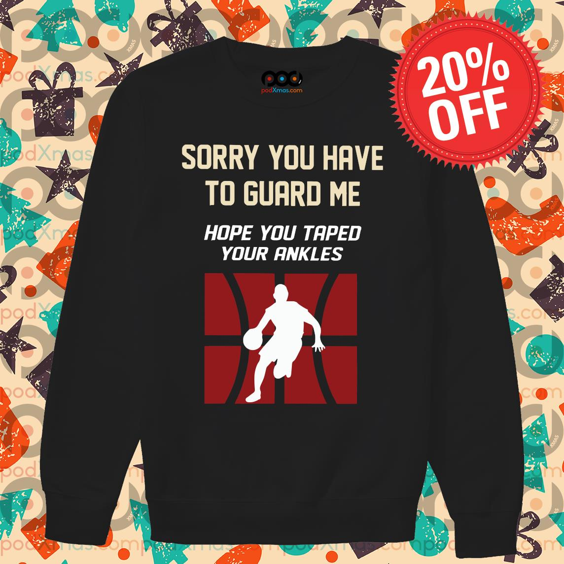 Sorry You Have To Guard Me Hope You Taped Your Ankles Basketball s Sweater PODxmas den