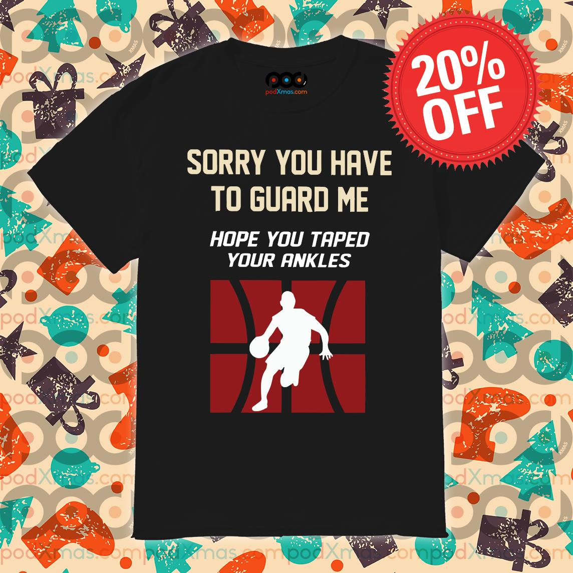 Sorry You Have To Guard Me Hope You Taped Your Ankles Basketball shirt