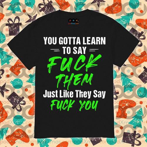 To gotta learn to say Fuck them just life they say fuck you shirt