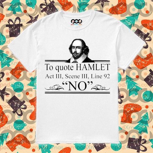 William Shakespeare To quote Hamlet Act III Scene III Line 92 NO shirt