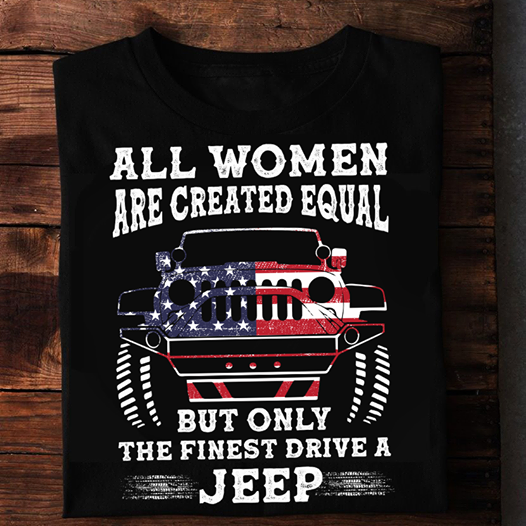 Jeep American All Women Are Created Equal But Only The Finest Drive Shirt